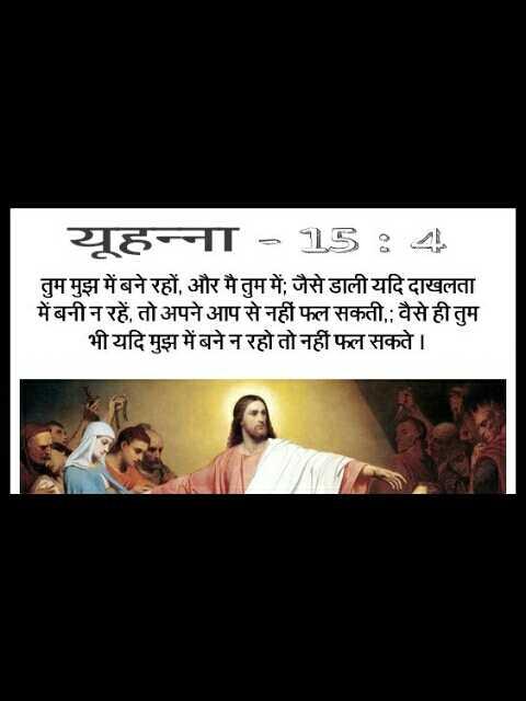 amen - यूहन्ना = 15 : ८ ॥ तुम मुझ में बने रहों , और मै तुम में ; जैसे डाली यदि दाखलता में बनी न रहें , तो अपने आप से नहीं फल सकती , वैसे ही तुम भी यदि मुझ में बने न रहो तो नहीं फल सकते । - ShareChat