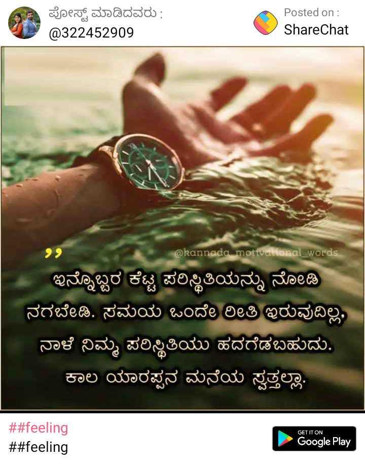 apoorvavenki - ಪೋಸ್ಟ್ ಮಾಡಿದವರು : @ 322452909 Posted on : ShareChat 22 @ kannada mottemokal words ಇನ್ನೊಬ್ಬರ ಕೆಟ್ಟ ಪರಿಸ್ಥಿತಿಯನ್ನು ನೋಡಿ ನಗಬೇಡಿ . ಸಮಯ ಒಂದೇ ರೀತಿ ಇರುವುದಿಲ್ಲ , ನಾಳೆ ನಿಮ್ಮ ಪರಿಸ್ಥಿತಿಯು ಹದಗೆಡಬಹುದು . ಕಾಲ ಯಾರಪ್ಪನ ಮನೆಯ ಸ್ವತ್ತಲ್ಲಾ . GET IT ON # # feeling # # feeling Google Play - ShareChat