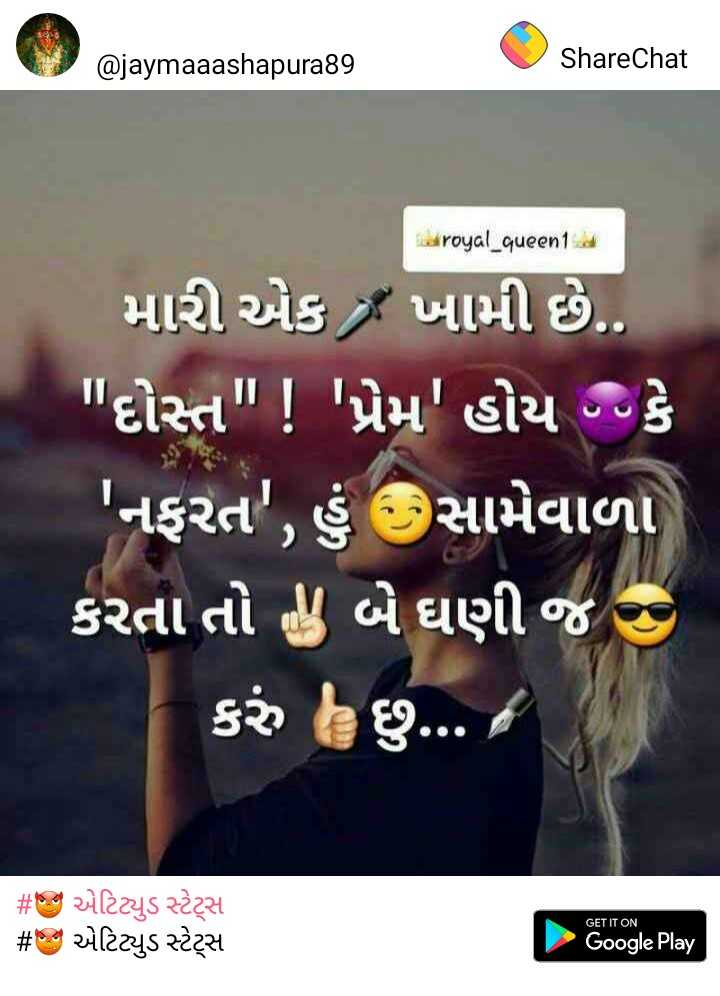 atitude - @ jaymaaashapura89 ShareChat royal _ queen1 મારી એક ખામી છે . . દોસ્ત ! ' પ્રેમ ' હોય કે ' નફરત ' , હું સામેવાળા કરતા તો ! બે ઘણી જ કરું છું . . . / # s : એટિટ્યુડ સ્ટેટ્સ # એટિટ્યુડ સ્ટેટ્સ GET IT ON Google Play - ShareChat