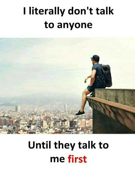 #attitude - I literally don ' t talk to anyone Until they talk to me first - ShareChat