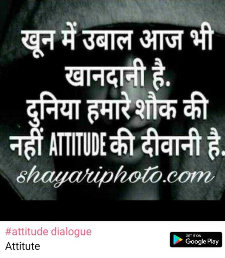 attitude dialogue - - खून में उबाल आज भी खानदानी है . दुनिया हमारे शौक की नहीं ATTITUDE की दीवानी है . shayariphoto . com GET IT ON # attitude dialogue Attitute Google Play - ShareChat