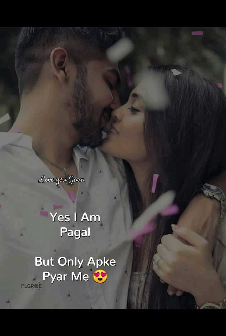 😍 awww... 🥰😘❤️ - Love . you . Jaan Yes I Am Pagal But Only Apke Pyar Me FLGROE - ShareChat