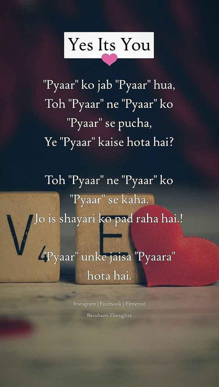 😍 awww... 🥰😘❤️ - Yes Its You Pyaar ko jab Pyaar hua , Toh Pyaar ne Pyaar ko Pyaar se pucha , Ye Pyaar kaise hota hai ? Toh Pyaar ne Pyaar ko Pyaar se kaha . Jo is shayari ko pad raha hai . ! S Pyaar unke jaisa Pyaara hota hai . Instagram Facebook Pinterest Bezubaan Thoughts - ShareChat