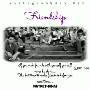 nanbendaaaa - instagram @ Dio - Bgm Friendship Of you make friends with yourself you will never be alone . The bait time to make friends is before you need them . . . NATPETHUNAI instagram @ Dio - Bgm Friendship of you make friends with yourself you will never be alone . . . : The best time to make friends is before you need them . . . NATPETHUNAI - ShareChat