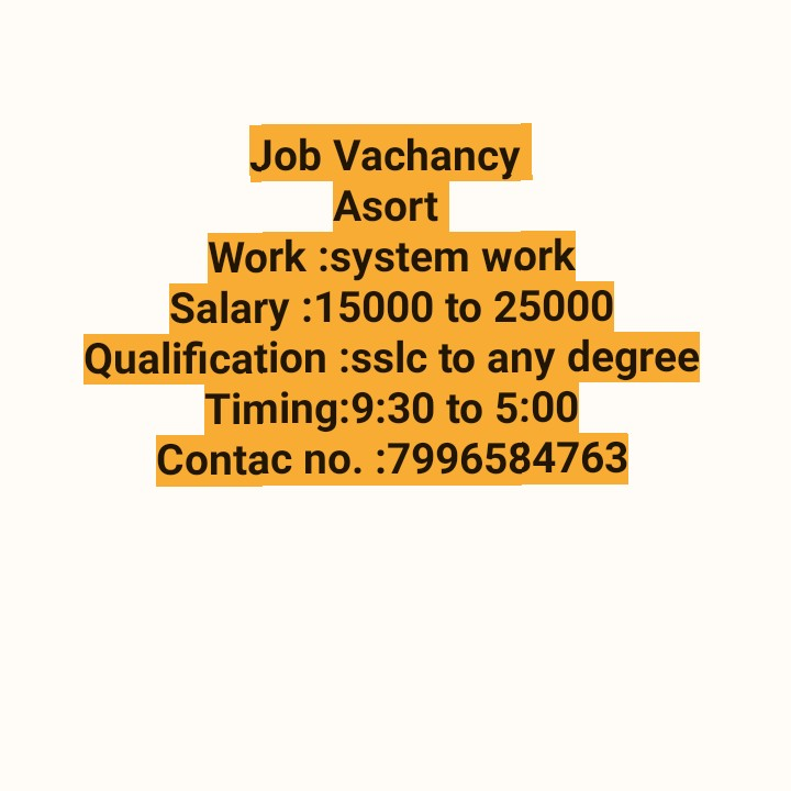 job - Job Vachancy Asort Work : system work Salary : 15000 to 25000 Qualification : sslc to any degree Timing : 9 : 30 to 5 : 00 Contac no . : 7996584763 - ShareChat