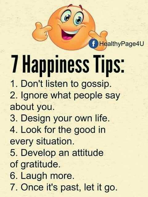 😃be happy & share happiness.😊 - HealthyPage4U 7 Happiness Tips : 1 . Don ' t listen to gossip . 2 . Ignore what people say about you . 3 . Design your own life . 4 . Look for the good in every situation . 5 . Develop an attitude of gratitude . 6 . Laugh more . 7 . Once it ' s past , let it go . - ShareChat