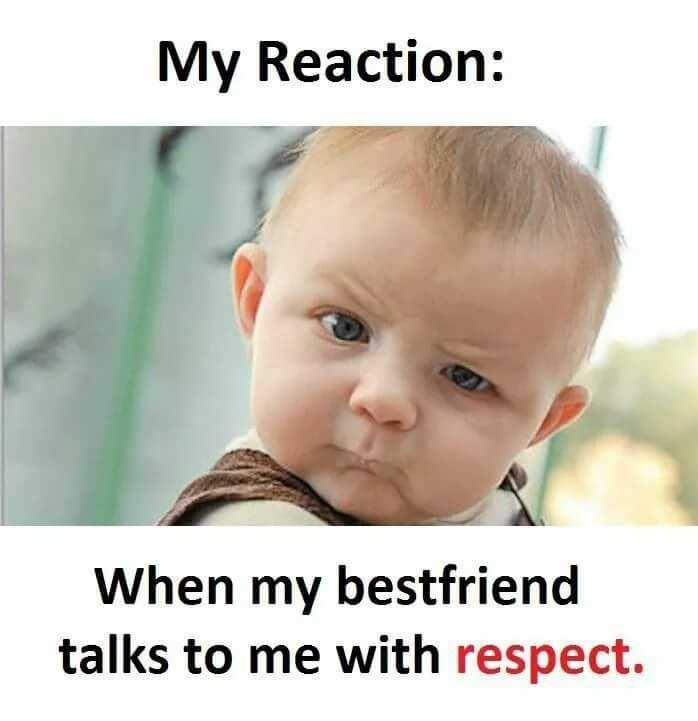 best friend😘😘 - My Reaction : When my bestfriend talks to me with respect . - ShareChat