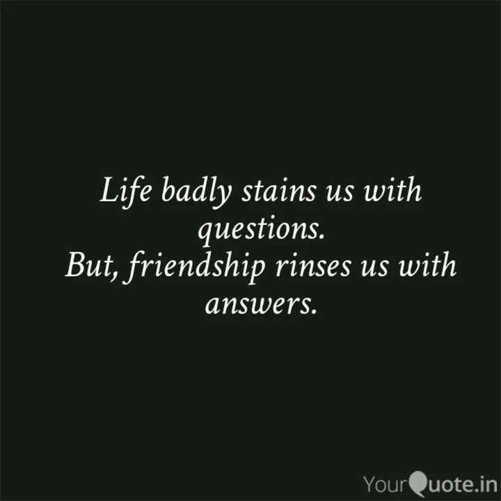 best friend - Life badly stains us with _ questions . But , friendship rinses us with answers . YourQuote . in - ShareChat