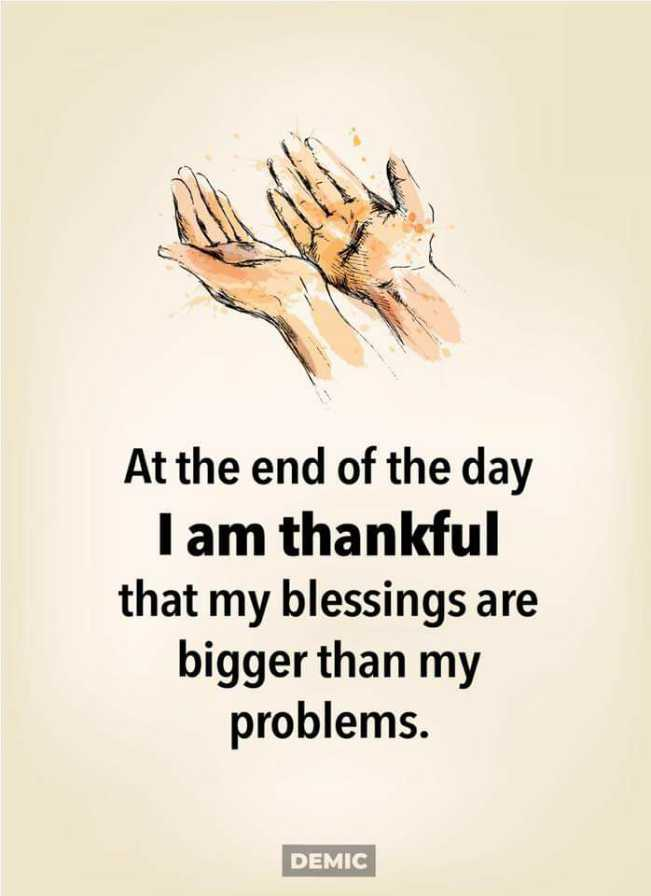 be thank full - At the end of the day Tam thankful that my blessings are bigger than my problems . DEMIC - ShareChat