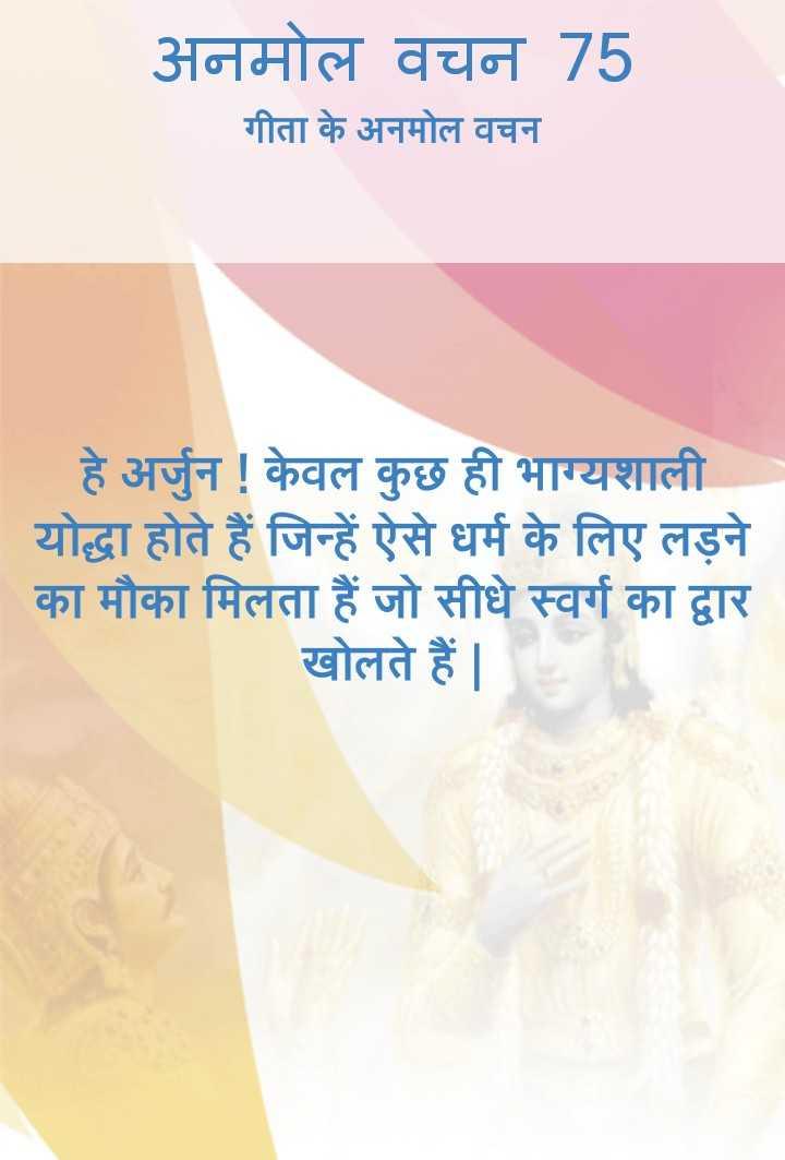 bhagwatgeeta - अनमोल वचन 75 गीता के अनमोल वचन हे अर्जुन ! केवल कुछ ही भाग्यशाली योद्धा होते हैं जिन्हें ऐसे धर्म के लिए लड़ने का मौका मिलता हैं जो सीधे स्वर्ग का द्वार खोलते हैं | - ShareChat