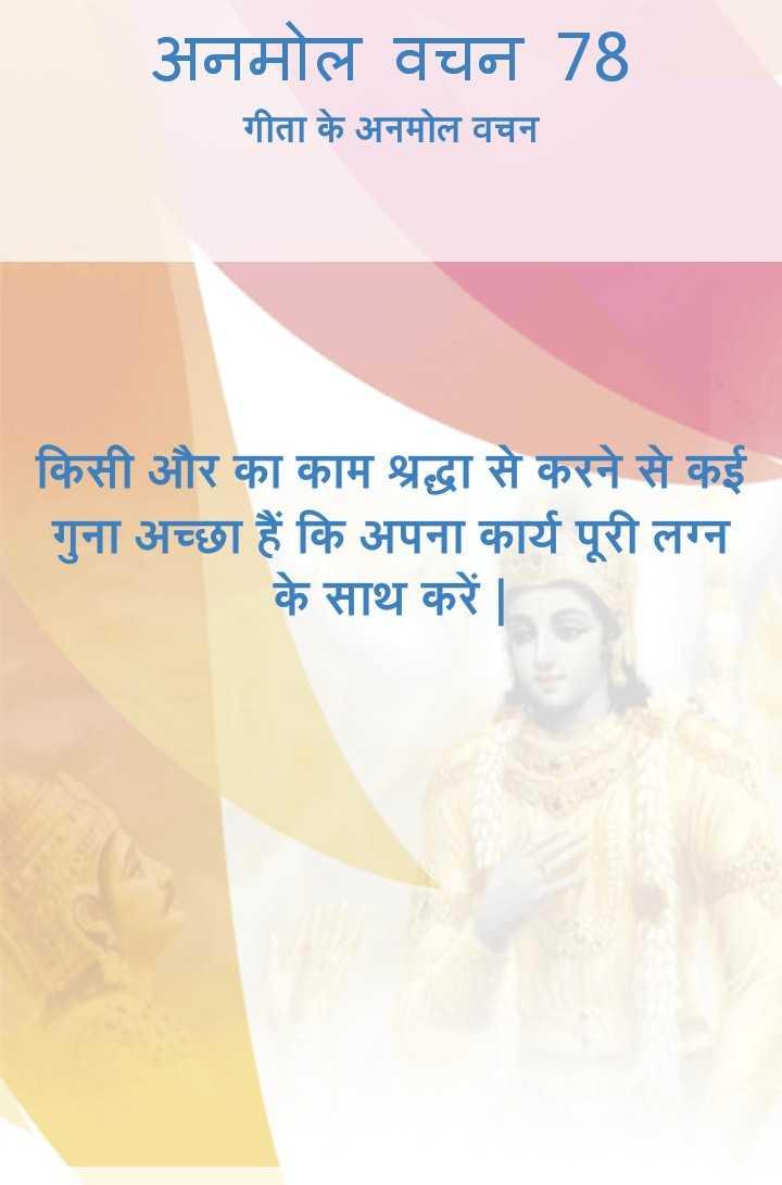 bhagwatgeeta - अनमोल वचन 78 गीता के अनमोल वचन किसी और का काम श्रद्धा से करने से कई गुना अच्छा हैं कि अपना कार्य पूरी लग्न के साथ करें । - ShareChat