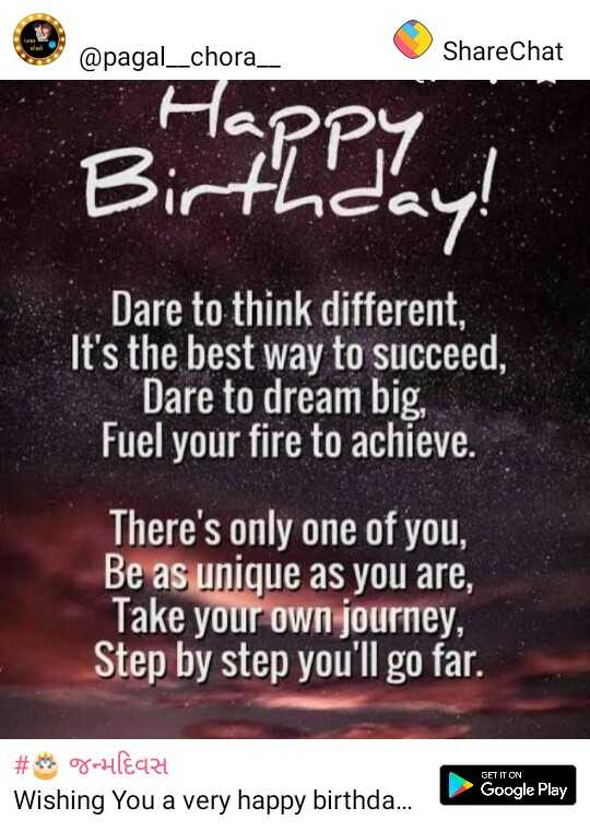 bhai ni moj - @ pagal _ _ chora _ _ ShareChat Happy Birthday ! Dare to think different , It ' s the best way to succeed , Dare to dream big , Fuel your fire to achieve . There ' s only one of you , Be as unique as you are , Take your own journey Step by step you ' ll go far . GET IT ON # ghèq24 Wishing you a very happy birthda . . . Google Play - ShareChat