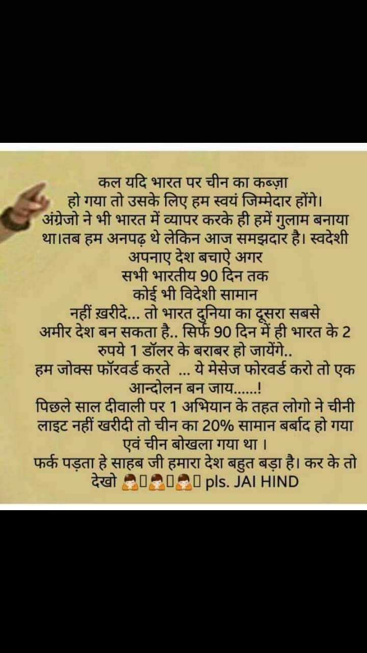 bharat desh mahaan - कल यदि भारत पर चीन का कब्ज़ा हो गया तो उसके लिए हम स्वयं जिम्मेदार होंगे । अंग्रेजो ने भी भारत में व्यापर करके ही हमें गुलाम बनाया था । तब हम अनपढ़ थे लेकिन आज समझदार है । स्वदेशी | अपनाए देश बचाऐ अगर सभी भारतीय 90 दिन तक कोई भी विदेशी सामान । | नहीं ख़रीदे . . . तो भारत दुनिया का दूसरा सबसे अमीर देश बन सकता है . . सिर्फ 90 दिन में ही भारत के 2 रुपये 1 डॉलर के बराबर हो जायेंगे . . हम जोक्स फॉरवर्ड करते . . . ये मेसेज फोरवर्ड करो तो एक | आन्दोलन बन जाय . . . . . . ! पिछले साल दीवाली पर 1 अभियान के तहत लोगो ने चीनी लाइट नहीं खरीदी तो चीन का 20 % सामान बर्बाद हो गया । एवं चीन बोखला गया था । फर्क पड़ता हे साहब जी हमारा देश बहुत बड़ा है । कर के तो देखो →→→ pls . JAI HIND - ShareChat