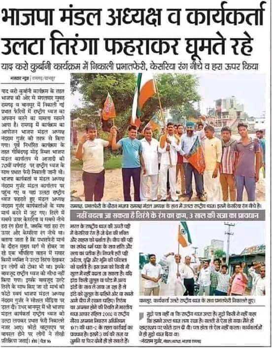 bjp sᴜᴘᴘᴏʀᴛᴇʀ - भाजपा मंडल अध्यक्ष व कार्यकर्ता उलटा तिरंगा फहराकर घूमते रहे याद करो कुर्बानी कार्यक्रम में निकाली प्रभातफेरी , केसरिया रंग नीचेव हरा ऊपर किया मवान्डागमायामा याद करो कुर्बानी कार्यक्रम के तहत भाजपा की ओर से मंगलवार सुबह रामगढ़ पचानपुर में निकाली गई प्रभात फेरियों में राष्ट्रीय ध्वज का अपमान करने का मामला सामने आपा है । रामगढ़ में मारकम का आयोजन भाजपा मेडत असश नंदराम गुर्जर की तरफ से किया गा । पूर्व निर्धारित कार्यक्रम के नात गोविंदगढ़ मोड़ स्थित भाजपा मंडल कापाता से आजादी की यीं यांगांठ परराष्ट्रीय ध्वज के साय प्रभात फेरी निकाली जानी थे । भाजपा कार्यकता व मंडल गया नंदराम गुर्जर मंडल कार्यालय पर पहुंच गए ५ यहां उलया गट्रीय प्वंश को हुए मंडल अपक्ष नदराम गुर्जर कार्यप्रताओं के साथ माया प्रमातफेरी के दौरान भाजयमाया मेटल के हाव में उत्या राष्ट्रीय बाजा इसी केसरिया वो है । मार्च करने में जुट गए । तिरंगे में सबसे ऊपर केसरिया में सबसे नीचे ही नहीं बदला जा सकता है तिरंगे के रंग का क्रम , 3 साल की सजा का प्रावधान - - हरा रंग होता है , कि यहा हरा रंग मसत के राष्ट्रीय बाज की कमी पड़ी ऊपर और केसरिया रंग नीचे वा में केसरिया रंग हैजेदेशीका माय जाता है कि प्रभातफेरी मार्च और सहसोपात हवैपकी पी के दौरान मुख्य मार्ग से होकर जा का सध्या के सव शांति और रहे एक योपहिया सात में सवार सबका प्रतीक है । नियवहरी की किसी व्यक्ति ने उत्या तिरा देखकर उस वृद्धि और भूमि की पदिशा जनतामा काटाका भी साइमक क्षेपलीहाइसक्रमकोकिसेमे . बन्द राष्ट्रीय ध्वज को संभा नहीं सूत मेनही जरा जसकता है । यदि किया गया । इसके बावजूद उल्टे दावा किसे जब परेड में आय - वरंगे के साथ किए जा रहे मार्थ की सबसे जयजल हेते फोटो स्वयं भाजपा मंडल अध्यक्ष इडे कोस के यातियो और वासी नंदराम गुर्जर ने सोशल मीडिया पर आने वैध मेरा पतिम तिरस जासूर कार्यकर्स उतरे राष्ट्रीयता कसा जमातफेरी निकायले सार । डालवै । उधर बानपुर में भी भाजपा का अपना होने की स्थिति ने भारतय - मंडल कार्यकता राष्ट्रीय ध्वज को आपर रहित 100 वराष्ट्रीय मुद्रो पातमाही व किराष्ट्रीय रस्सा है । मुझे किस सेक कहा उल्टा लगाकर प्रभात फेरी निकालते रोख आमता निवारण अधिनियम किमाने उत्सावा तारख । वस्ती से ऐसखो गया मेरे ही नजर आए । फोटो वाट्सएप पर 07141 - के तहत कार्रवाई 