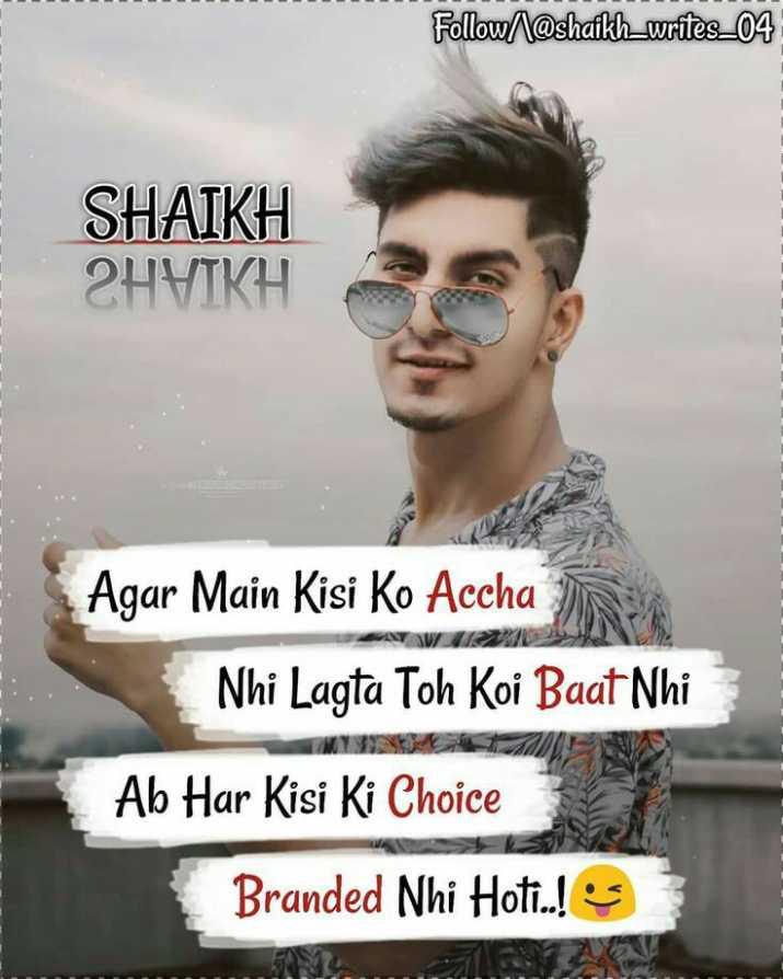 Boy Attitude😎 - Follow / @ shaikh _ writes _ 04 SHAIKH 2HYIKH Agar Main Kisi Ko Accha Nhi Lagta Toh Koi Baat Nhi Ab Har Kisi Ki Choice Branded Nhi Hoti . . ! - ShareChat