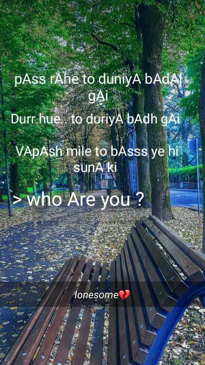 brokan heart - pAss rАhe to duniya bAdA gAL 2020 Durr hue . . to duriya badh GAI VAPAsh mile to basss ye hi SunA ki > who Are you ? lonesome - ShareChat