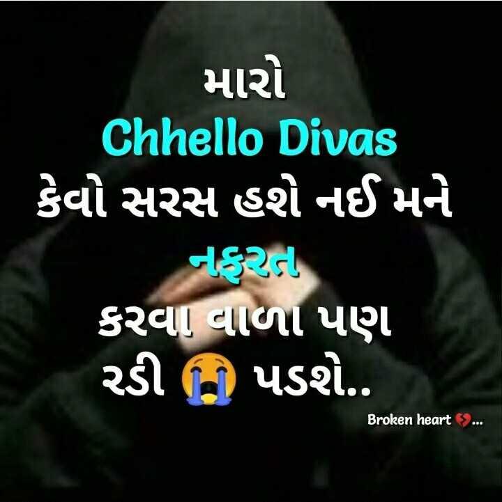 brokan heart - મારો Chhello Divas કેવો સરસ હશે નઈ મને નફરા કરવા વાળા પણ રડી પડશે . . Broken heart . . . - ShareChat