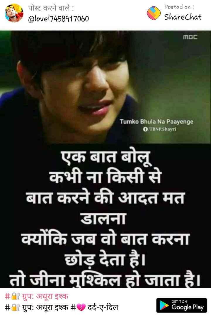 broken heart 💔💔 - पोस्ट करने वाले : @ lovel7458417060 Posted on : ShareChat MDC Tumko Bhula Na Paayenge TBNP . Shayri एक बात बोलू कभी ना किसी से बात करने की आदत मत डालना क्योंकि जब वो बात करना छोड़ देता है । तो जीना मुश्किल हो जाता है । भी गुपः अधूरा इश्क # ७ दर्द - ए - दिल # # ग्रुप : अधूरा इश्क ग्रुप : अधूरा इश्क # GET IT ON दर्द - ए - दिल Google Play - ShareChat
