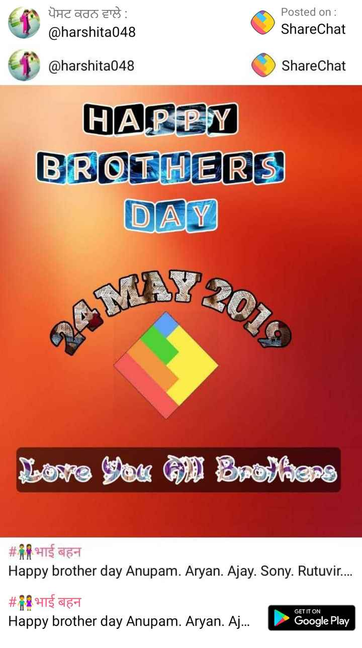 brother sister - ਪੋਸਟ ਕਰਨ ਵਾਲੇ : @ harshita048 Posted on : ShareChat @ harshita048 ShareChat HAPPY BROTHERS DAY Lose your O Brokers # HTS 6 - 1 Happy brother day Anupam . Aryan . Ajay . Sony . Rutuvir . . . . # 18 219 454 Happy brother day Anupam . Aryan . Aj . . . GET IT ON Google Play - ShareChat