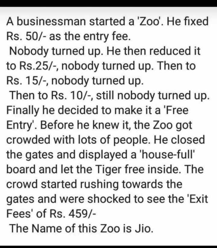 business - A businessman started a ' Zoo ' . He fixed Rs . 50 / - as the entry fee . Nobody turned up . He then reduced it to Rs . 25 / - , nobody turned up . Then to Rs . 15 / - , nobody turned up . Then to Rs . 10 / - , still nobody turned up . Finally he decided to make it a ' Free Entry ' . Before he knew it , the Zoo got crowded with lots of people . He closed the gates and displayed a ' house - full ' board and let the Tiger free inside . The crowd started rushing towards the gates and were shocked to see the ' Exit Fees ' of Rs . 459 / The Name of this Zoo is Jio . - ShareChat