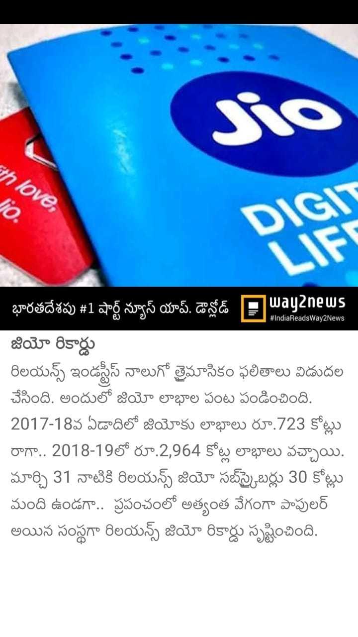 business news - love , Jio , # IndiaReadsWay2News భారతదేశపు # 1 షార్ట్ న్యూస్ యాప్ . డౌన్లోడ్ PWayanews , జియో రికార్డు రిలయన్స్ ఇండస్ట్రీస్ నాలుగో త్రైమాసికం ఫలితాలు విడుదల చేసింది . అందులో జియో లాభాల పంట పండించింది . 2017 - 18వ ఏడాదిలో జియోకు లాభాలు రూ . 723 కోట్లు రాగా . . 2018 - 19లో రూ . 2 , 964 కోట్ల లాభాలు వచ్చాయి . మార్చి 31 నాటికి రిలయన్స్ జియో సబ్స్క్రైబర్లు 30 కోట్లు మంది ఉండగా . . ప్రపంచంలో అత్యంత వేగంగా పాపులర్ అయిన సంస్థగా రిలయన్స్ జియో రికార్డు సృష్టించింది . - ShareChat