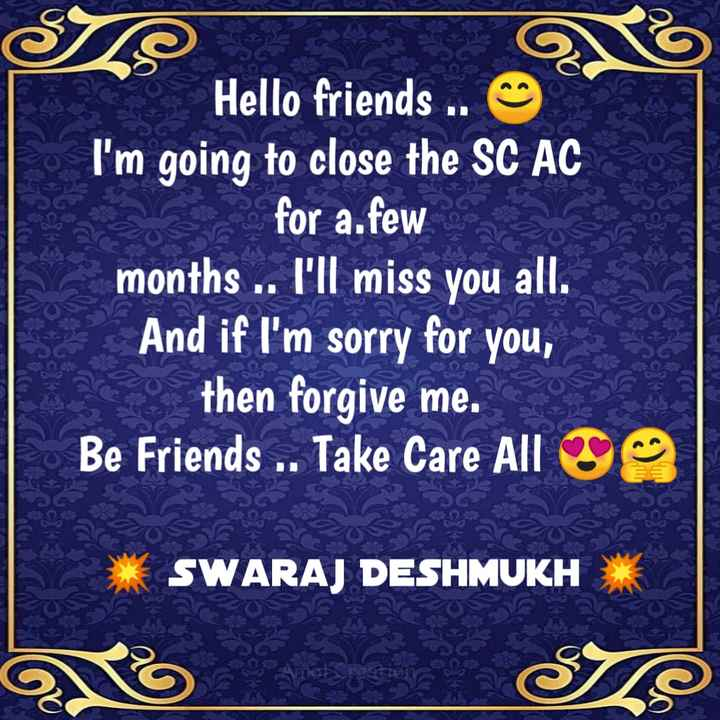 by by sharechat - Hello friends . . I ' m going to close the SC AC for a . few months . . I ' ll miss you all . And if I ' m sorry for you , then forgive me . Be Friends . . Take Care All SWARAJ DESHMUKH - ShareChat