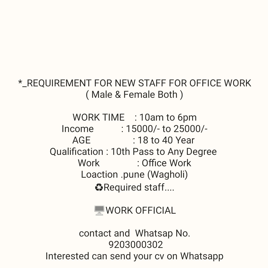 job - * _ REQUIREMENT FOR NEW STAFF FOR OFFICE WORK ( Male & Female Both ) WORK TIME : 10am to 6pm Income : 15000 / - to 25000 / AGE : 18 to 40 Year Qualification : 10th Pass to Any Degree Work : Office Work Loaction . pune ( Wagholi ) Required staff . . . . WORK OFFICIAL contact and Whatsap No . 9203000302 Interested can send your cv on Whatsapp - ShareChat