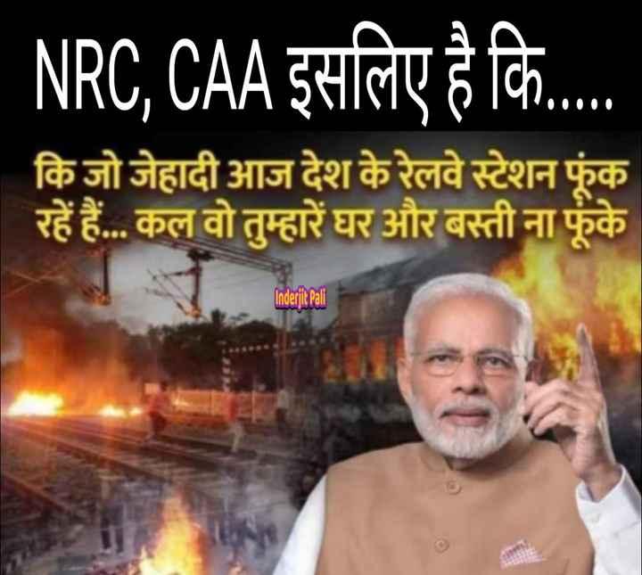 CAA समर्थन - NRC , CAA इसलिए है कि . . कि जोजेहादी आज देश के रेलवे स्टेशन फूंक रहें हैं . . . कल वो तुम्हारे घर और बस्ती ना फूंके Inderjit Pali - ShareChat