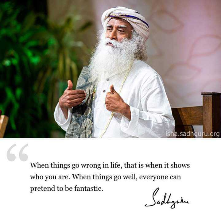 career guidance - isha . sadhguru . org When things go wrong in life , that is when it shows who you are . When things go well , everyone can pretend to be fantastic . Sudagane - ShareChat