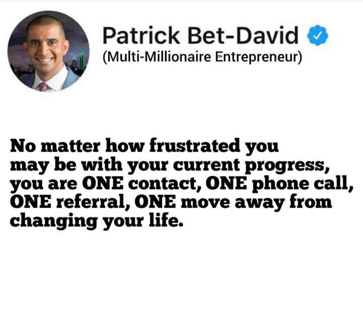 career guidance - Patrick Bet - David ( Multi - Millionaire Entrepreneur ) No matter how frustrated you may be with your current progress , you are ONE contact , ONE phone call , ONE referral , ONE move away from changing your life . - ShareChat