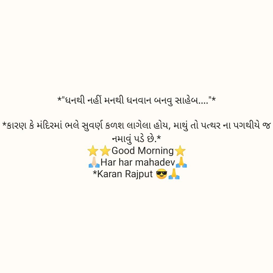 ગુડ ર્મોનિગ - * ધનથી નહીં મનથી ધનવાન બનવુ સાહેબ ... * * કારણ કે મંદિરમાં ભલે સુવર્ણ કળશ લાગેલા હોય , માથું તો પત્થર ના પગથીયે જ નમાવું પડે છે . * * Good Morning Har har mahadev * Karan Rajput - ShareChat