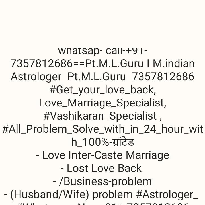 🌺 श्री गणेश - whatsap - call - + 91 7357812686 = = Pt . M . L . Guru | M . indian Astrologer Pt . M . L . Guru 7357812686 # Get _ your _ love _ back , Love _ Marriage _ Specialist , # Vashikaran Specialist , # All _ Problem _ Solve _ with _ in _ 24 _ hour _ wit h _ 100 % - NİCS - Love Inter - Caste Marriage - Lost Love Back - / Business - problem - ( Husband / Wife ) problem # Astrologer _ - ShareChat