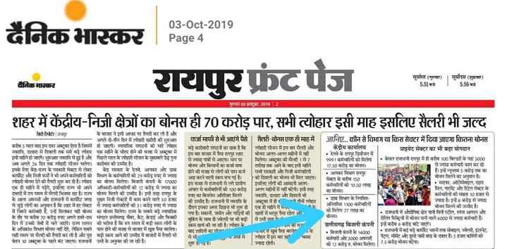 cg news - 03 - Oct - 2019 दैनिक भास्कर   Page रायपुर फ्रंटपेज सूर्यास्त ( गुरुवार ) । सूर्योदय ( शुक्रवार ) 5 . 51 बजे 5 . 56बजे दैनिक भास्कर गुरुवार 03 अक्टूबर , 20192 शहर में केंद्रीय - निजी क्षेत्रों का बोनस ही 70 करोड़ पार , सभी त्योहार इसी माह इसलिए सैलरी भी जल्द सिटी रिपोर्टर   रायपुर के बाजार ने इसी आधार पर तैयारी कर ली है और - अगले दो - तीन दिन में त्योहारी खरीदी की शुरुआत करीब 5 साल बाद इस दफा अक्टूबर ऐसा है जिसमें हो जाएगी । व्यापारिक संगठनों को सारे त्योहार नवरात्रि , दशहरा से दिवाली तक सारे बड़े त्योहार एक महीने के भीतर होने की वजह से अक्टूबर में इसी महीने हो जाएंगे । शुरुआत नवरात्रि से हुई है और पिछले साल के त्योहारी सीजन के मुकाबले डेढ़ गुना अब अगले 28 दिन तक त्योहारी सीजन चलेगा । कारोबार की उम्मीद है । . इसके लिए केंद्र - राज्य के सरकारी सेक्टर से लेकर केंद्र सरकार के रेलवे , आयकर और डाक कापोरेट और निजी फमों ने भी अपने कर्मचारियों को विभाग के कर्मचारियों को 29 करोड़ रुपए से ज्यादा त्योहारी बोनस देने की तैयारीशुरू कर दी है । त्योहार का बोनस मिलेगा । बिजली कंपनी के 17000 एक ही महीने में पड़ेंगे , इसलिए राज्य भी अपने अधिकारी - कर्मचारियों को 12 करोड़ से ज्यादा का दफ्तरों में तय समय में सैलरी भिजवा रहा है । राज्य बोनस मिलने की उम्मीद है । इसी तरह रायपुर के के आला अफसरों और राजधानी में कार्पोरेट जगह मुख्य निजी सेक्टरों में काम करने वाले 30 हजार से जुड़े लोगों का अनुमान है कि शहर में हर सेक्टर से ज्यादा कर्मचारियों को 31 करोड़ रुपए से ज्यादा में जितने कर्मचारी हैं , उन्हें मिलाकर वहीं बोनस का बोनस मिलेगा । राज्य के सबसे बड़े व्यापारिक के तौर पर करीब 70 करोड़ रुपए अगले हफ्ते - दस संगठन छत्तीसगढ़ चेंबर , कैट , क्रेडाई और फिक्की दिन में उनकी जेबों में चले जाएंगे । राज्य शासन को भरोसा है कि तय समय में बड़ी रकम लोगों के के अधिकांश विभाग बोनस नहीं देते , लेकिन सबने पास होने की वजह से बाजार में खूब पैसा बरसेगा । सही समय पर सैलरी की तैयारी कर ली है और परा बढी रकम आने की उम्मीद में बाजारों में तैयारी भी वेतन 10 अक्टूबर के पहले बंट जाएगा । राजधानी उसी के अनुसार की जा रही है । कर्जा माफी से भी आएंगे पैसे   सैलरी - बोनस एक ही माह में जानिए . . . कौन से विभाग या किस सेक