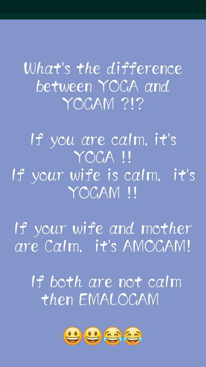comedy 😁😁😁 - What ' s the difference between YOGA and YOGAM ? ! ? If you are calm , it ' s YOGA ! ! If your wife is calm , it ' s YOGAM ! ! If your wife and mother are Calm , it ' s AMOGAM ! If both are not calm then EMALOGAM - ShareChat