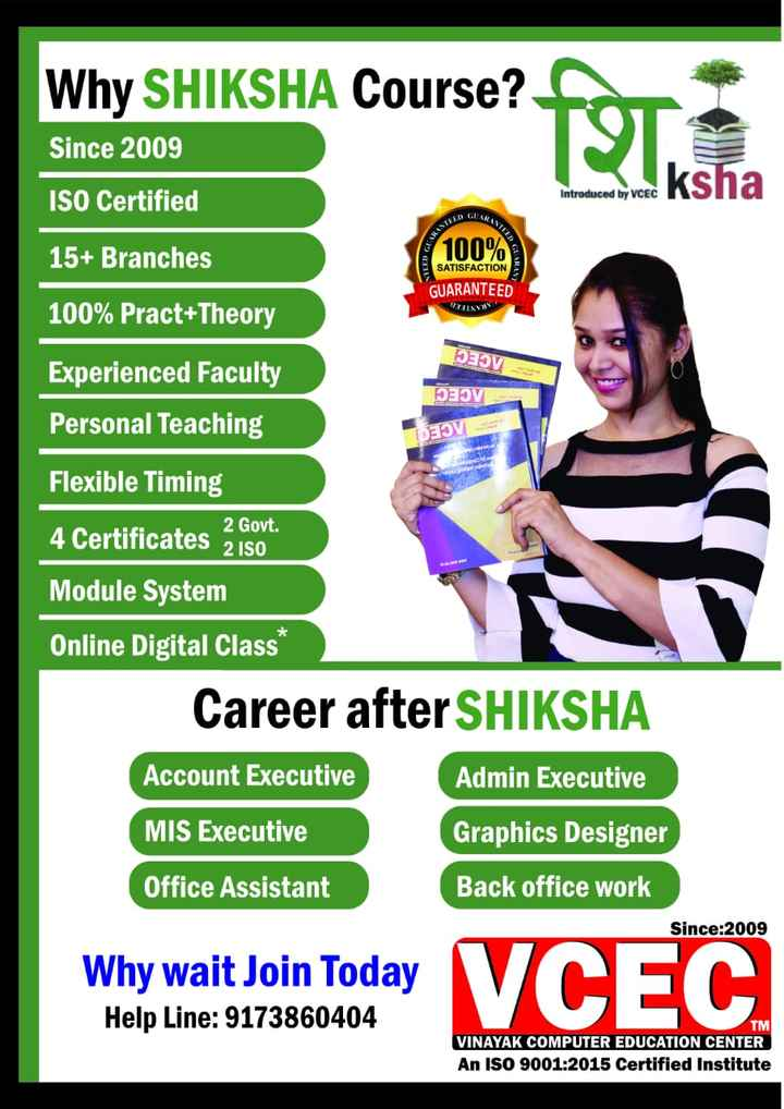 computer knowledge - Why SHIKSHA Course ? Since 2009 ISO Certified 15 + Branches 100 % Introduced by VCEC NARANTE NHANTEET GARA SATISFACTION GUARANTEED 100 % Pract + Theory DOVE Experienced Faculty Personal Teaching OV IDEOV Flexible Timing 4 Certificates 2 Gout Module System Online Digital Class * Career after SHIKSHA Account Executive Admin Executive MIS Executive Graphics Designer Office Assistant Back office work Since : 2009 Why wait Join Today Help Line : 9173860404 TMI VINAYAK COMPUTER EDUCATION CENTER An ISO 9001 : 2015 Certified Institute - ShareChat