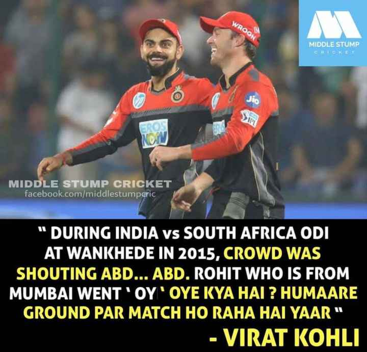 cricket ಅಡ್ಡ.... - WROGN MIDDLE STUMP CRICKET MIDDLE STUMP CRICKET facebook . com / middlestumpcric DURING INDIA VS SOUTH AFRICA ODI AT WANKHEDE IN 2015 , CROWD WAS SHOUTING ABD . . . ABD . ROHIT WHO IS FROM MUMBAI WENT ' OY ' OYE KYA HAI ? HUMAARE GROUND PAR MATCH HO RAHA HAI YAAR - VIRAT KOHLI - ShareChat