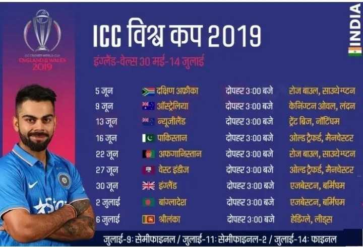 cricket ki duniya me -   ( V ) IEL विश्व कप 2019 INDIA ENGLAND & WIN   इंड - वे 30 मई 14 जुलाई 5 जून = दक्षिण अफ्रीका दोपहर 3 : 00 बजे टोज बाउल , साउथेम्प्टन 9 जून . : ऑस्ट्रेलिया दोपहर 3 : 00 बजे केनिंग्टन ओवल , लंदन 13 जून में न्यूजीलैंड दोपहर 3 : 00 बजे ट्रेंट ब्रिज , नॉटिंघम 16 जून 1 . पाकिस्तान दोपहर 3 : 00 बजे ओल्ड ट्रैफई , मैनचेस्टर 22 जून अफगानिस्तान दोपहर 3 : 00 बजे टोज बाउल , साउथेम्टन 27 जून १ वेस्ट इंडीज दोपहर 3 : 00 बजे ओल्ड ट्रैफई , मैनचेस्टर 30 जून = = इंग्लैंड दोपहर 3 : 00 बजे एजबेस्टन , बर्मिघम 2 जुलाई बांग्लादेश दोपहर 3 : 00 बजे । एजबेस्टन , बर्मिघम 6 जुलाई [ [ 5 ] श्रीलंका दोपहर 3 : 00 बजे हेडिंग्ले , लीड्स जुलाई - 9 : सेमीफाइनल / जुलाई - 11 : सेमीफाइनल - 2 / जुलाई - 14 : फाइनल - ShareChat