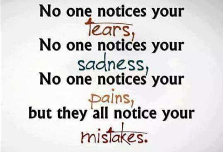 ಸತ್ಯವಾದ ಮಾತು - No one notices your tears , No one notices your sadness , No one notices your Dalns , but they all notice your mistakes . - ShareChat