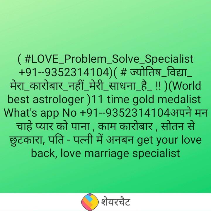 ☝ ज्योतिष - ( # LOVE _ Problem Solve _ Specialist + 91 - - 9352314104 ) ( # ज्योतिष विद्या _ मेरा कारोबार _ नहीं _ मेरी _ साधना _ है _ ! ! ) ( World best astrologer ) 11 time gold medalist What ' s app No + 91 - - 9352314104अपने मन चाहे प्यार को पाना , काम कारोबार , सोतन से छुटकारा , पति - पत्नी में अनबन get your love back , love marriage specialist शेयरचैट - ShareChat