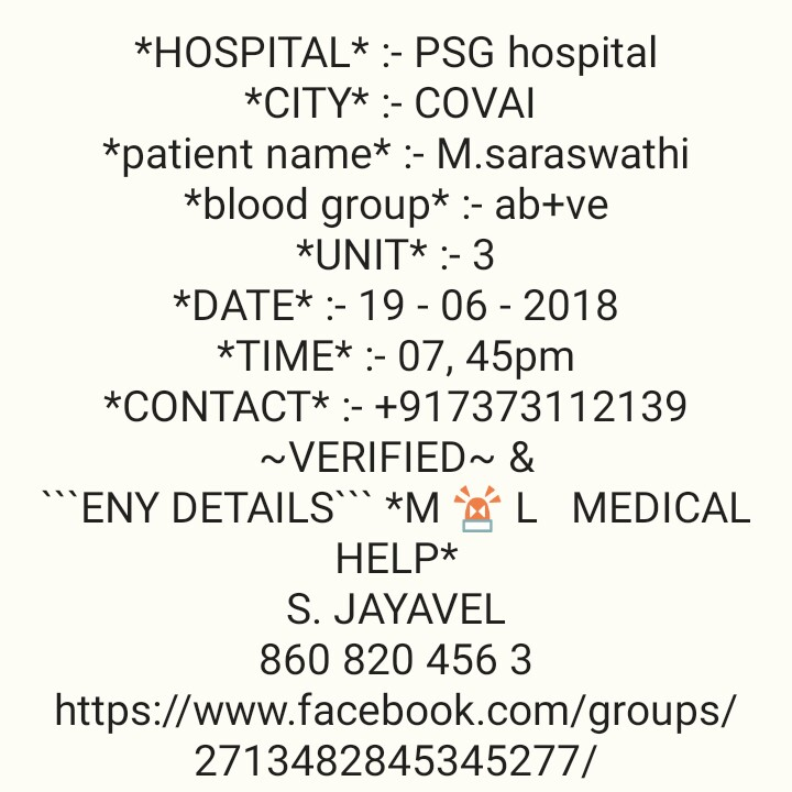"கோவை - * HOSPITAL * : - PSG hospital * CITY * : - COVAI * patient name * : - M . saraswathi * blood group * : - ab + ve * UNIT * : - 3 * DATE * : - 19 - 06 - 2018 * TIME * : - 07 , 45pm * CONTACT * : - + 917373112139 ~ VERIFIED ~ & "" ENY DETAILS * M0L MEDICAL HELP * S . JAYAVEL 860 820 456 3 https : / / www . facebook . com / groups / 2713482845345277 / - ShareChat"