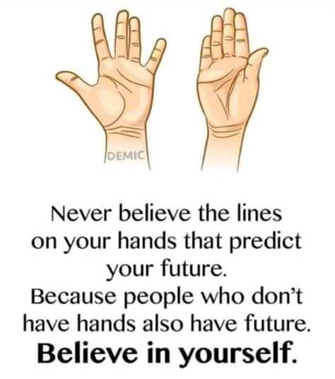 deep - DEMIC Never believe the lines on your hands that predict your future . Because people who don ' t have hands also have future . Believe in yourself . - ShareChat
