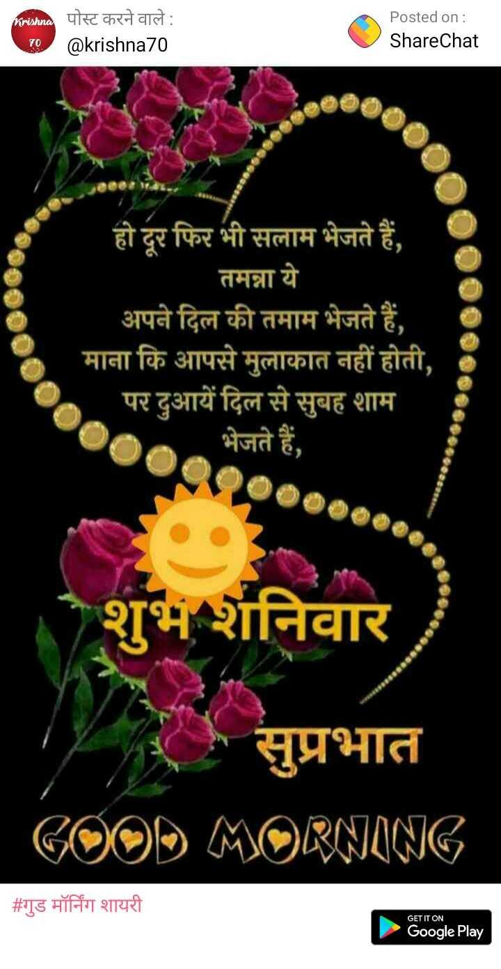 dil se - Pridhaa पोस्ट करने वाले : @ krishna70 Posted on : ShareChat 70 हो दूर फिर भी सलाम भेजते हैं , तमन्ना ये अपने दिल की तमाम भेजते हैं , माना कि आपसे मुलाकात नहीं होती , पर दुआयें दिल से सुबह शाम भेजते हैं , शनिवार सुप्रभात GOOD MORNING _ _ # गुड मॉर्निंग शायरी GET IT ON Google Play - ShareChat