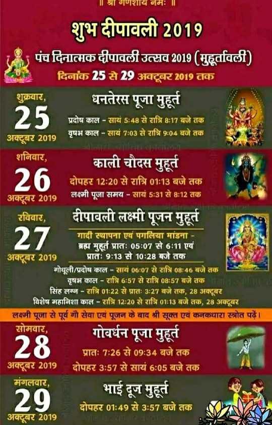 diwali by dilwale - | | श्रागणशाय नमः ॥ शुभ दीपावली 2019 पंच दिनात्मक दीपावली उत्सव 2019 ( मुहूर्तावली ) दिनांक 25 से 29 अक्टूबर 2019 तक शुक्रवार , धनतेरस पूजा मुहूर्त प्रदोष काल - सायं 5 : 48 से रात्रि 8 : 17 बजे तक वृषभ काल - सायं 7 : 03 से रात्रि 9 : 04 बजे तक अक्टूबर 2019 शनिवार , काली चौदस मुहूर्त दोपहर 12 : 20 से रात्रि 01 : 13 बजे तक अक्टबर 2010 लक्ष्मी पूजा समय - सायं 5 : 31 से 8 : 12 तक । रविवार , दीपावली लक्ष्मी पूजन मुहूर्त गादी स्थापना एवं पगलिया मांडना - ब्रह्म मुहूर्त प्रातः 05 : 07 से 6 : 11 एवं अक्टबर 2019 प्रातः 9 : 13 से 10 : 28 बजे तक । गोधूली / प्रदोष काल - सायं 06 : 07 से रात्रि 08 : 46 बजे तक । वृषभ काल - रात्रि 6 : 57 से रात्रि 08 : 57 बजे तक । सिंह लग्न - रात्रि 01 : 22 से प्रातः 3 : 27 बजे तक , 28 अक्टूबर । विशेष महानिशा काल - रात्रि 12 : 20 से रात्रि 01 : 13 बजे तक , 28 अक्टूबर लक्ष्मी पूजा से पूर्व गौ सेवा एवं पूजन के बाद श्री सूक्त एवं कनकधारा स्त्रोत पढें । । सोमवार , गोवर्धन पूजा मुहूर्त प्रातः 7 : 26 से 09 : 34 बजे तक । ' अक्टूबर 2019 दोपहर 3 : 57 से सायं 6 : 05 बजे तक मंगलवार , भाई दूज मुहूर्त दोपहर 01 : 49 से 3 : 57 बजे तक अक्टूबर 2019 27 28 129 - ShareChat