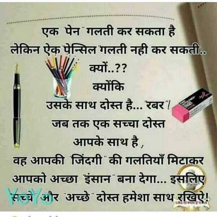 #dosti# - एक पेन गलती कर सकता है लेकिन ऐक पेन्सिल ' गलती नही कर सकती . . A क्यों . . ? ? क्योंकि उसके साथ दोस्त है . . . रबर ! जब तक एक सच्चा दोस्त आपके साथ है , वह आपकी जिंदगी की गलतियाँ मिटाकर आपको अच्छा इंसान बना देगा . . . इसलिए सच्चे और अच्छे दोस्त हमेशा साथ रखिए ! LIKीनता - ShareChat