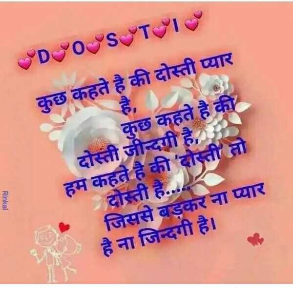 dosti shayri - VD POST कुछ कहते है की दोस्ती प्यार Rinkal कुछ कहते है की दोस्ती जीन्दगी है , हम कहते है की ' दोस्ती तो है . . . . दोस्ती जिससे बडकर ना प्यार है ना जिन्दगी है । * - ShareChat