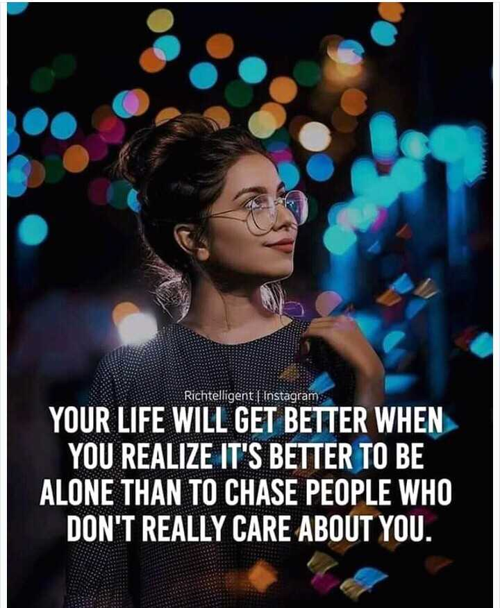 dp - Richtelligent | Instagram YOUR LIFE WILL GET BETTER WHEN YOU REALIZE IT ' S BETTER TO BE ALONE THAN TO CHASE PEOPLE WHO DON ' T REALLY CARE ABOUT YOU . - ShareChat