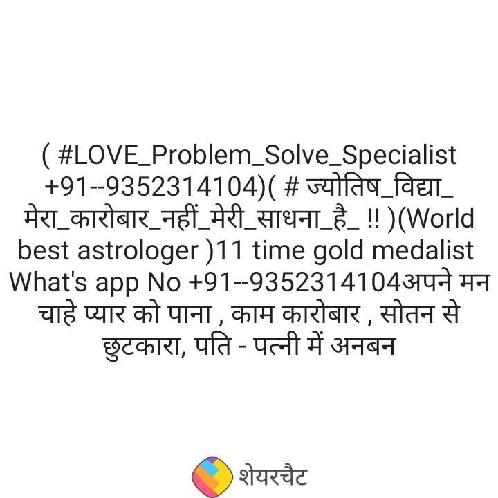 👉 Sunday Thoughts - ( # LOVE _ Problem _ Solve _ Specialist + 91 - - 9352314104 ) ( # ज्योतिष विद्या _ मेरा कारोबार _ नहीं _ मेरी _ साधना _ है _ ! ! ) ( World _ _ _ best astrologer ) 11 time gold medalist What ' s app No + 91 - - 9352314104अपने मन चाहे प्यार को पाना , काम कारोबार , सोतन से छुटकारा , पति - पत्नी में अनबन शेयरचैट - ShareChat