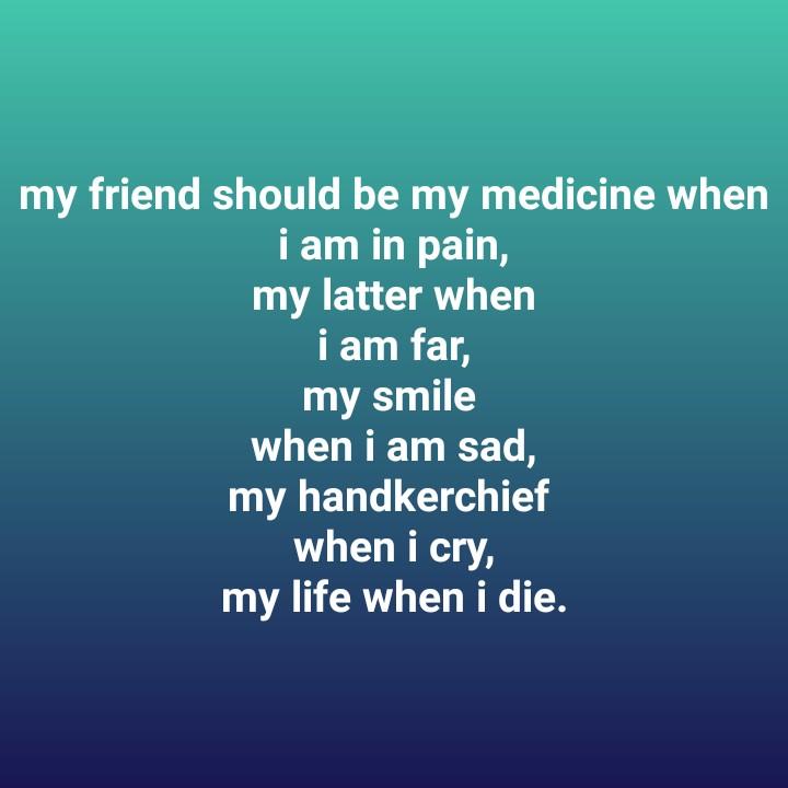 👬 ফ্রেন্ডশিপ ডে কোটস  👬 - my friend should be my medicine when i am in pain , my latter when i am far , my smile when i am sad , my handkerchief when i cry , my life when i die . - ShareChat
