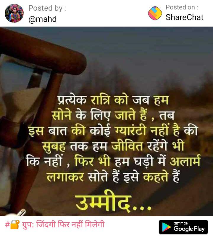❤️जीवन की सीख - Posted by : @ mahd Posted on : ShareChat प्रत्येक रात्रि को जब हम सोने के लिए जाते हैं , तब इस बात की कोई ग्यारंटी नहीं है की सुबह तक हम जीवित रहेंगे भी कि नहीं , फिर भी हम घड़ी में अलार्म लगाकर सोते हैं इसे कहते हैं उम्मीद . # ग्रुप : जिंदगी फिर नहीं मिलेगी GET IT ON Google Play - ShareChat