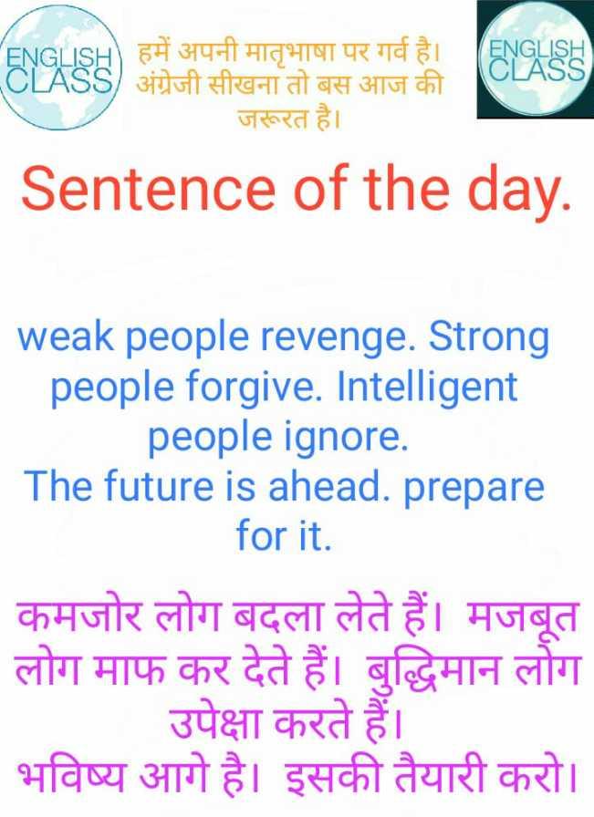 English class  - ENGLISH CLASS GLISH ) हमें अपनी मातृभाषा पर गर्व है । - CLASS / अंग्रेजी सीखना तो बस आज की जरूरत है । Sentence of the day . weak people revenge . Strong people forgive . Intelligent people ignore . The future is ahead . prepare _ _ for it . कमजोर लोग बदला लेते हैं । मजबूत लोग माफ कर देते हैं । बुद्धिमान लोग उपेक्षा करते हैं । भविष्य आगे है । इसकी तैयारी करो । - ShareChat
